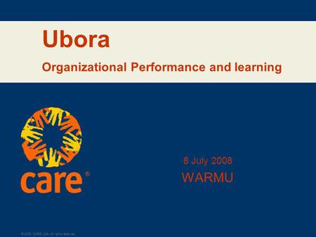 ® © 2005, CARE USA. All rights reserved. Ubora Organizational Performance and learning 8 July 2008 WARMU.