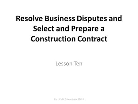 Resolve Business Disputes and Select and Prepare a Construction Contract Lesson Ten Cert IV - M. S. Martin April 2012.