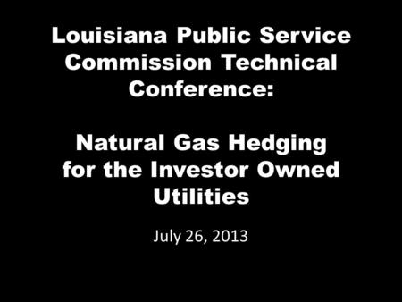 Louisiana Public Service Commission Technical Conference: Natural Gas Hedging for the Investor Owned Utilities July 26, 2013.