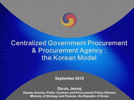 September 2012 Da-un, Jeong Deputy director, Public Contract and Procurement Policy Division Ministry of Strategy and Finance, the Republic of Korea.