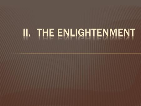 II.	The Enlightenment After applying the new way of scientific thinking to their world, Enlightenment thinkers, or philosophers, reexamined all aspects.