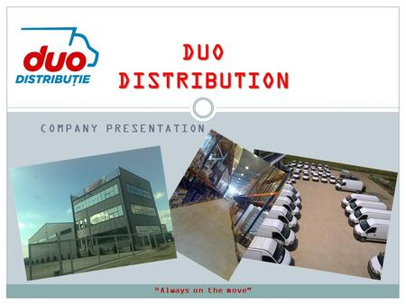 COMPANY PRESENTATION DUO DISTRIBUTION Always on the move