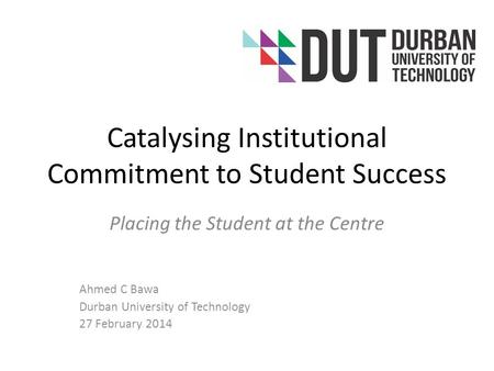 Catalysing Institutional Commitment to Student Success Placing the Student at the Centre Ahmed C Bawa Durban University of Technology 27 February 2014.