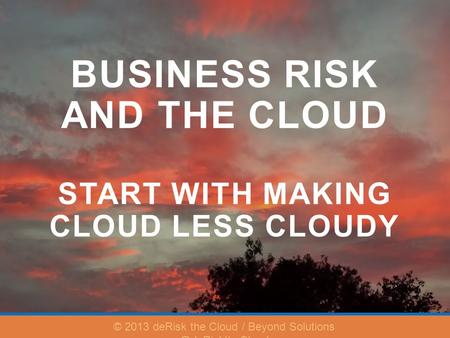 BUSINESS RISK AND THE CLOUD START WITH MAKING CLOUD LESS CLOUDY © 2013 deRisk the Cloud / Beyond