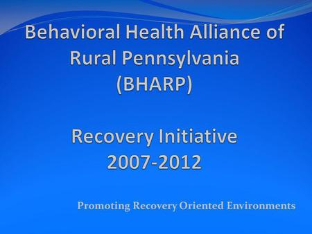 Promoting Recovery Oriented Environments. BHARP Behavioral Health Alliance of Rural Pennsylvania BHARP was established in the Fall of 2006. It is comprised.