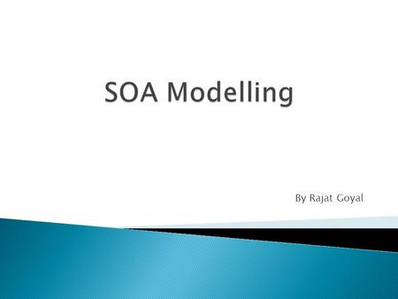 By Rajat Goyal. SOA SoaML Components Service Contracts, Service Architecture and Capability Models Product Comparisons (Sparx EA - RSA – Visio)