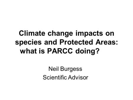 Climate change impacts on species and Protected Areas: what is PARCC doing? Neil Burgess Scientific Advisor.