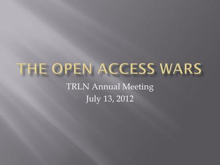 TRLN Annual Meeting July 13, 2012. Elsevier boycott RWA FRPAA and White House initiative Gold versus Green Publish contracts The Finch Report (UK)