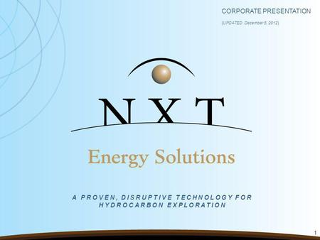 CORPORATE PRESENTATION ( UPDATED December 5, 2012 ) 1 A PROVEN, DISRUPTIVE TECHNOLOGY FOR HYDROCARBON EXPLORATION.