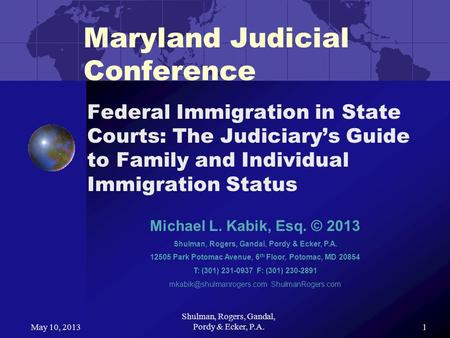 May 10, 2013 Shulman, Rogers, Gandal, Pordy & Ecker, P.A.1 Maryland Judicial Conference Federal Immigration in State Courts: The Judiciarys Guide to Family.