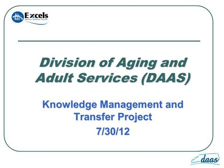 1 Division of Aging and Adult Services (DAAS) Knowledge Management and Transfer Project 7/30/12.