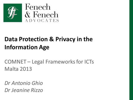 Data Protection & Privacy in the Information Age COMNET – Legal Frameworks for ICTs Malta 2013 Dr Antonio Ghio Dr Jeanine Rizzo.