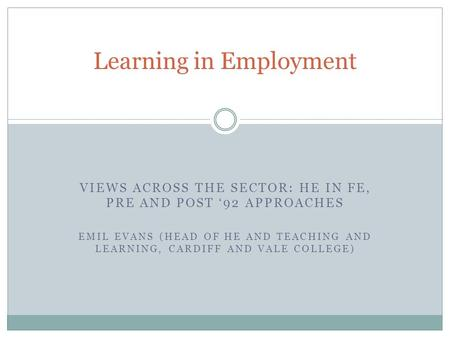 VIEWS ACROSS THE SECTOR: HE IN FE, PRE AND POST 92 APPROACHES EMIL EVANS (HEAD OF HE AND TEACHING AND LEARNING, CARDIFF AND VALE COLLEGE) Learning in Employment.
