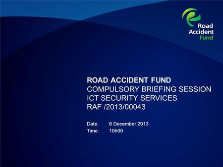 ROAD ACCIDENT FUND COMPULSORY BRIEFING SESSION ICT SECURITY SERVICES RAF /2013/00043 Date:6 December 2013 Time:10h00.