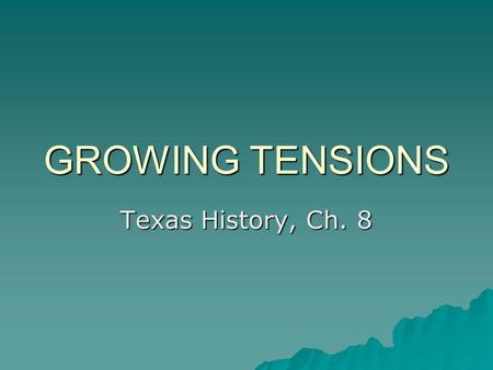 GROWING TENSIONS Texas History, Ch. 8.
