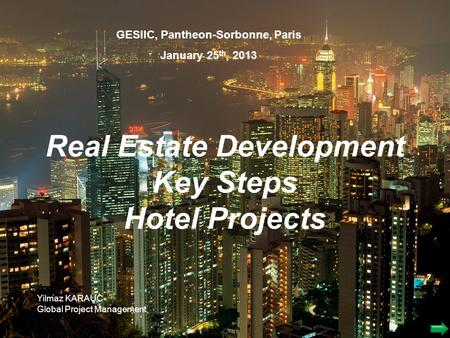 Real Estate Development Key Steps Hotel Projects GESIIC, Pantheon-Sorbonne, Paris January 25 th, 2013 Yilmaz KARAUC Global Project Management.