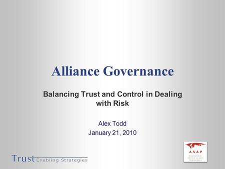 Alliance Governance Balancing Trust and Control in Dealing with Risk Alex Todd January 21, 2010.