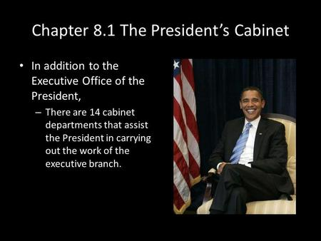 Chapter 8.1 The Presidents Cabinet In addition to the Executive Office of the President, – There are 14 cabinet departments that assist the President in.
