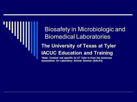 Biosafety in Microbiologic and Biomedical Laboratories The University of Texas at Tyler IACUC Education and Training *Note: Content not specific to UT.