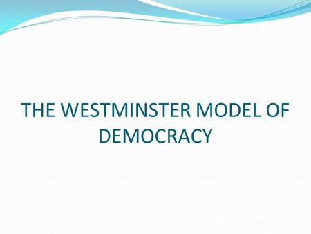 THE WESTMINSTER MODEL OF DEMOCRACY. THE WESTMINSTER MODEL Some features of the Westminster model of democracy are: The abolition of the presidential governance.