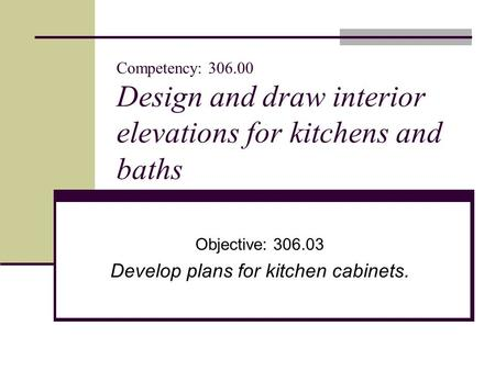 Competency: 306.00 Design and draw interior elevations for kitchens and baths Objective: 306.03 Develop plans for kitchen cabinets.
