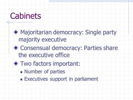 Cabinets Majoritarian democracy: Single party majority executive Consensual democracy: Parties share the executive office Two factors important: Number.