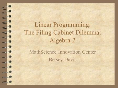 Linear Programming: The Filing Cabinet Dilemma: Algebra 2 MathScience Innovation Center Betsey Davis.