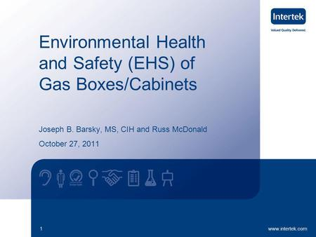 Www.intertek.com1 Environmental Health and Safety (EHS) of Gas Boxes/Cabinets Joseph B. Barsky, MS, CIH and Russ McDonald October 27, 2011.