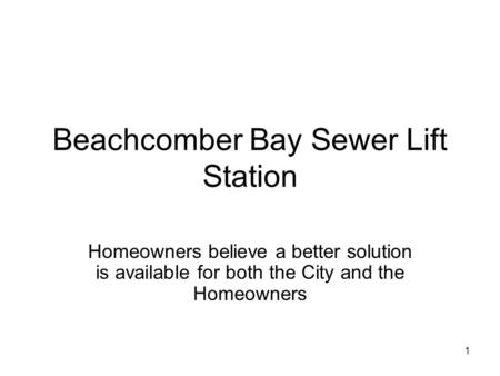 1 Beachcomber Bay Sewer Lift Station Homeowners believe a better solution is available for both the City and the Homeowners.