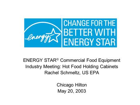 ENERGY STAR ® Commercial Food Equipment Industry Meeting: Hot Food Holding Cabinets Rachel Schmeltz, US EPA Chicago Hilton May 20, 2003.