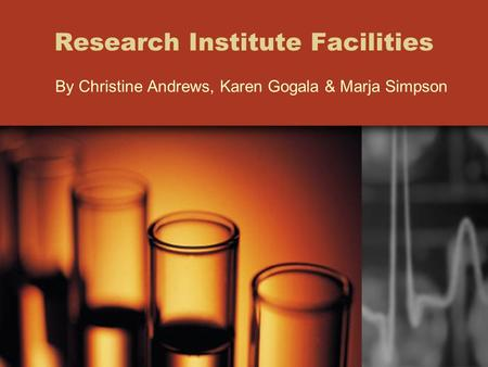 Research Institute Facilities By Christine Andrews, Karen Gogala & Marja Simpson.