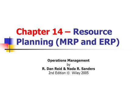 Chapter 14 – Resource Planning (MRP and ERP) Operations Management by R. Dan Reid & Nada R. Sanders 2nd Edition © Wiley 2005 PowerPoint Presentation by.