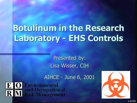 1-0199 Botulinum in the Research Laboratory - EHS Controls Presented by: Lisa Wisser, CIH AIHCE - June 6, 2001.