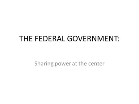 THE FEDERAL GOVERNMENT: Sharing power at the center.