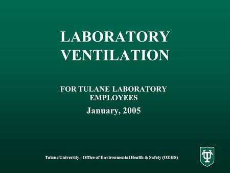 Tulane University - Office of Environmental Health & Safety (OEHS) LABORATORY VENTILATION FOR TULANE LABORATORY EMPLOYEES January, 2005.