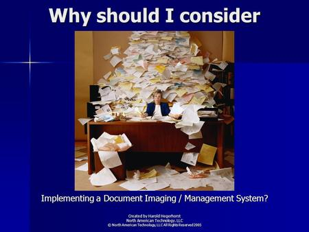 Why should I consider Implementing a Document Imaging / Management System? Created by Harold Hegerhorst North American Technology. LLC © North American.