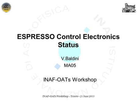 INAF-OATs WorkShop – Trieste - 21 June 2013 V.Baldini MA05 INAF-OATs Workshop ESPRESSO Control Electronics Status.