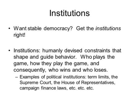Institutions Want stable democracy? Get the institutions right! Institutions: humanly devised constraints that shape and guide behavior. Who plays the.