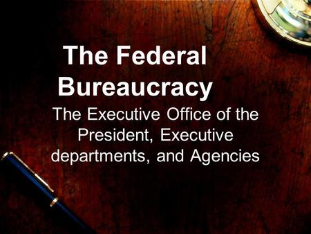 The Federal Bureaucracy The Executive Office of the President, Executive departments, and Agencies.