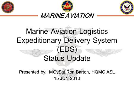 MARINE AVIATION Marine Aviation Logistics Expeditionary Delivery System (EDS) Status Update Presented by: MGySgt Ron Barton, HQMC ASL 15 JUN 2010.