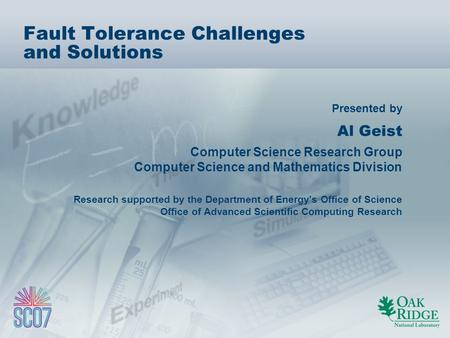 Presented by Fault Tolerance Challenges and Solutions Al Geist Computer Science Research Group Computer Science and Mathematics Division Research supported.