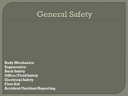 General Safety Body Mechanics Ergonomics Back Safety Office/Field Safety Electrical Safety First Aid Accident/Incident Reporting.