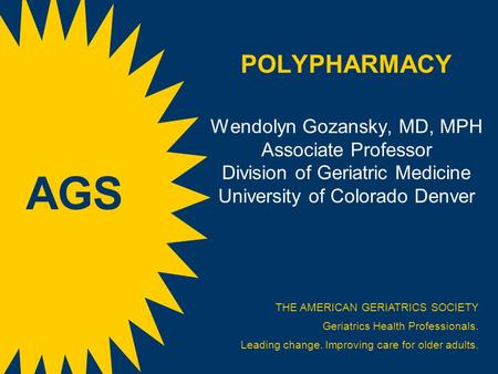 POLYPHARMACY Wendolyn Gozansky, MD, MPH Associate Professor Division of Geriatric Medicine University of Colorado Denver AGS THE AMERICAN GERIATRICS SOCIETY.