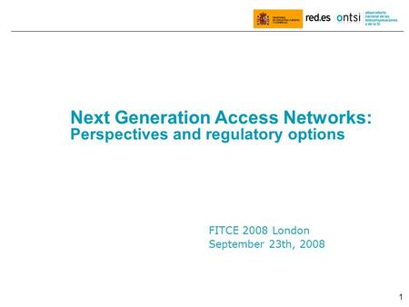 1 FITCE 2008 London September 23th, 2008 Next Generation Access Networks: Perspectives and regulatory options.
