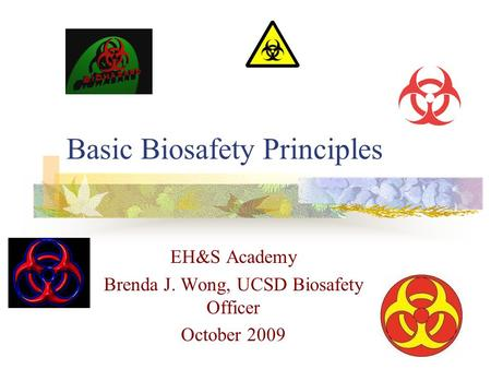 Basic Biosafety Principles EH&S Academy Brenda J. Wong, UCSD Biosafety Officer October 2009.