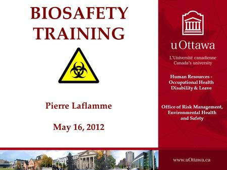 Uottawa2k9 BIOSAFETY TRAINING Pierre Laflamme May 16, 2012 Office of Risk Management, Environmental Health and Safety Human Resources - Occupational Health.