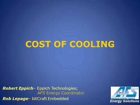 COST OF COOLING Robert Eppich– Eppich Technologies; 		 AFS Energy Coordinator Rob Lepage– bitCraft Embedded Energy Solutions.