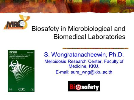 Biosafety in Microbiological and Biomedical Laboratories S. Wongratanacheewin, Ph.D. Melioidosis Research Center, Faculty of Medicine, KKU.
