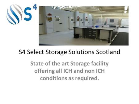 S4 Select Storage Solutions Scotland State of the art Storage facility offering all ICH and non ICH conditions as required.