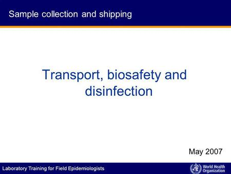 Laboratory Training for Field Epidemiologists Transport, biosafety and disinfection May 2007 Sample collection and shipping.
